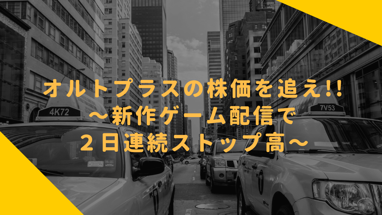 オルトプラスの株価を追え!!〜新作ゲーム配信で2日連続ストップ高〜